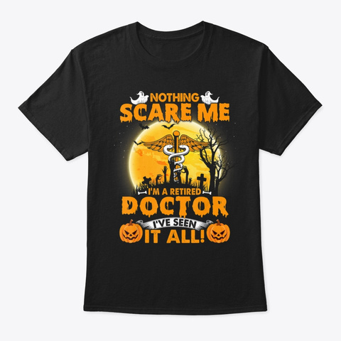 Nothing Scare Me I M A Retired Doctor Ha Black T-Shirt Front