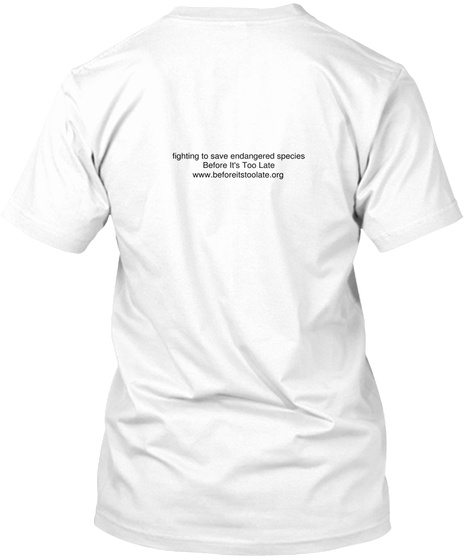 Fighting To Save Endangered Species Before It's Too Late Www.Beforeitstoolate.Org White T-Shirt Back