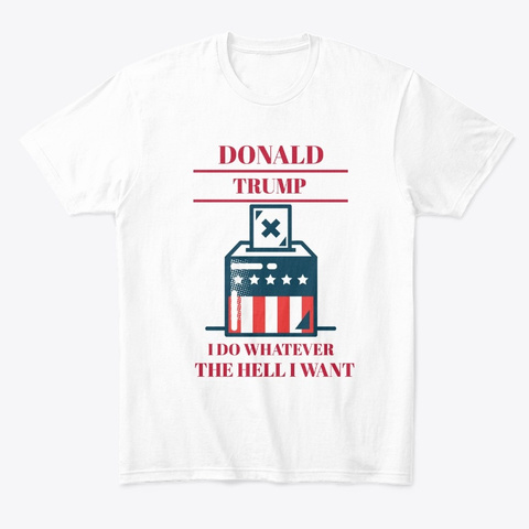 Donald Trump I Do Whatever  I Want White T-Shirt Front