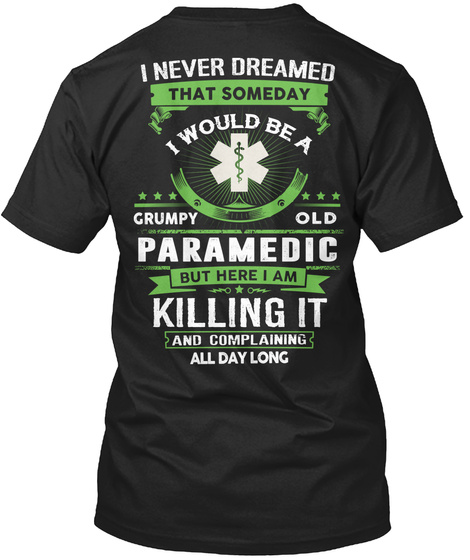 I Never Dreamed That Someday I Would Be A Grumpy Old Paramedic But Here I Am Killing It And Complaining All Day Long Black T-Shirt Back