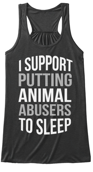 I Support Putting Animal Abusers To Sleep Dark Grey Heather T-Shirt Front