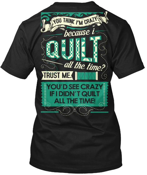 You Think I'm Crazy Because I Quilt All The Time? Trust Me. You'd See Crazy If I Didn't Quilt All The Time! Black T-Shirt Back