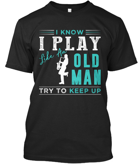 I Know I Play Like An Old Man Try To Keep Up Black T-Shirt Front