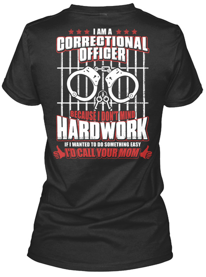 I Am A Correctional Officer Because I Don't Mind Hardwork If I Wanted To Do Something Easy I'd Call Your Mom Black Women's T-Shirt Back