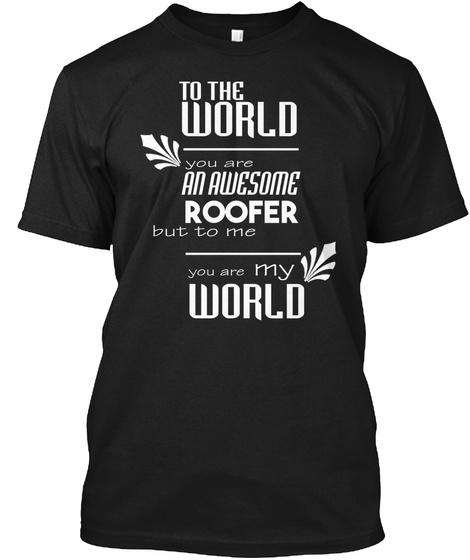 To The World You Are An Awesome Roofer But To Me You Are My World Black T-Shirt Front