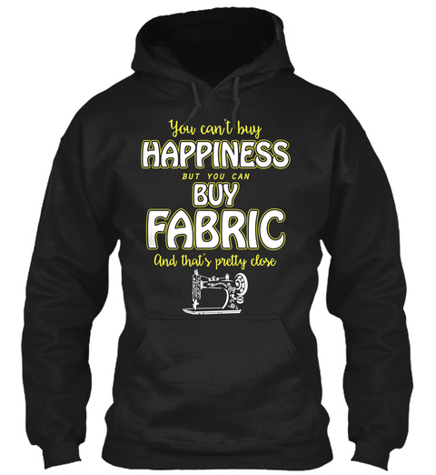 You Can't Buy Happiness But You Can Buy Fabric And That's Pretty Close Black T-Shirt Front