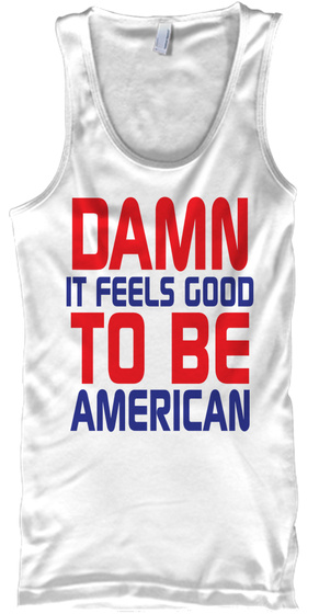 Damn It Feels Good To Be American White T-Shirt Front