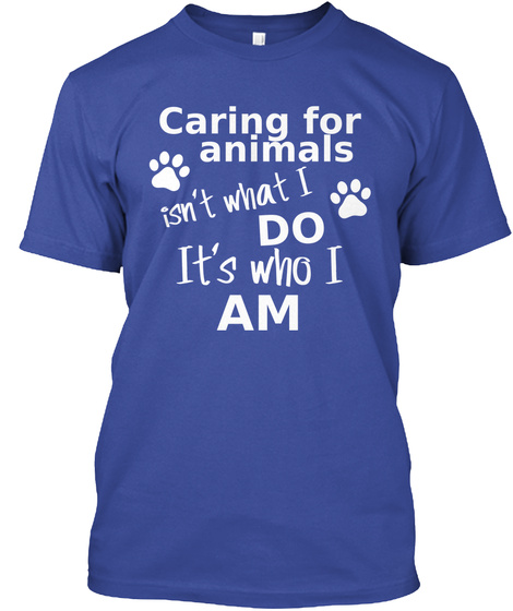Caring For Animals Isn't What I Do It's Who I Am  Deep Royal T-Shirt Front
