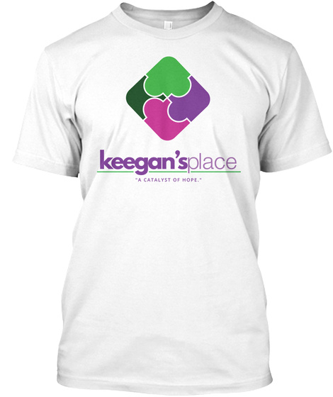 Keegan's Place A Catalyst Of Hope. White T-Shirt Front