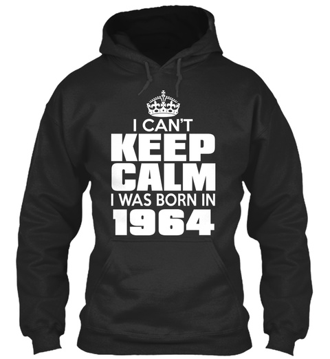 I Can't Keep Calm I Was Born In 1964 Jet Black Sweatshirt Front