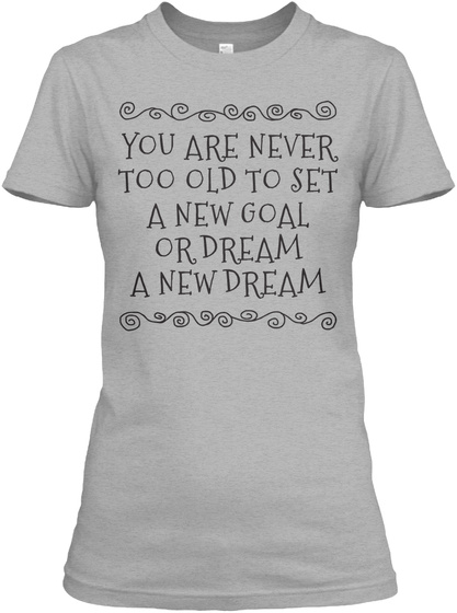 You Are Never Too Old To Set A New Goal Or Dream A New Dream Sport Grey T-Shirt Front