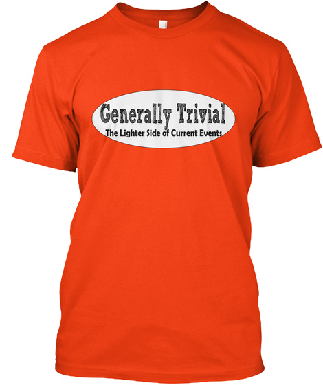 Generally Trivial The Lighter Side Of Current Events Deep Orange  T-Shirt Front