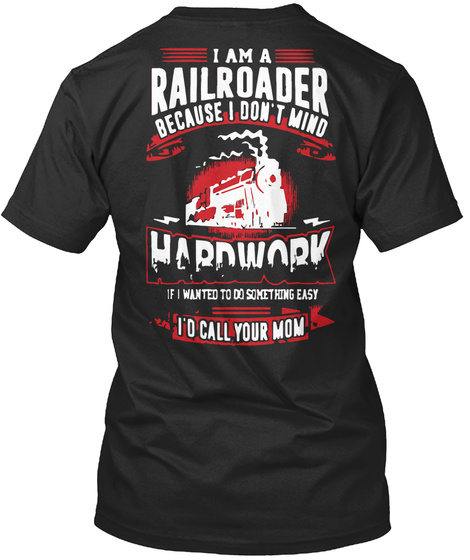 I Am A Railroader Because I Don T Mind Hardwork If I Wanted To Do Something Easy I D Call Black T-Shirt Back