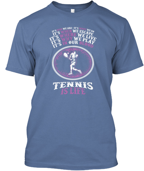 It's Who We Are. It's What We Do It's When We Escape It's Where We Live It's Why We Play It's In Our Blood Tennis Is... Denim Blue T-Shirt Front