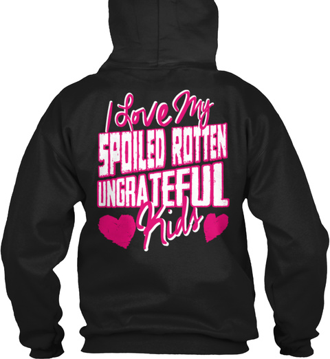 I Love My Spoiled Rotten Ungrateful Kids Black T-Shirt Back