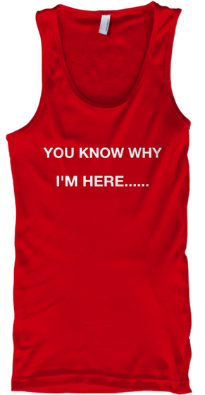 You Know  Why I'm Here...... Red Tank Top Front