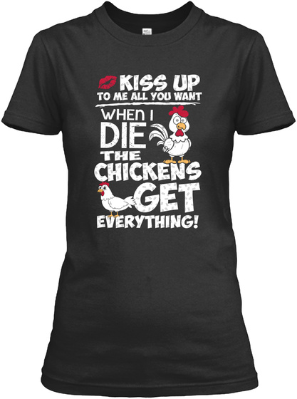 Kiss Up To Me All You Want When I Die The Chickens Get Everything! Black Women's T-Shirt Front