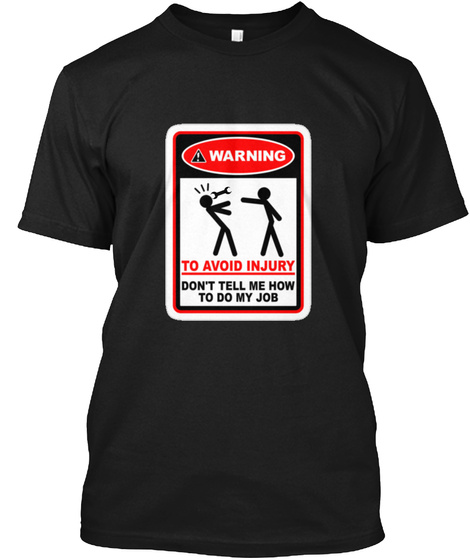 Warning To Avoid Injury Dont Tell Me How To Do My Job Black T-Shirt Front