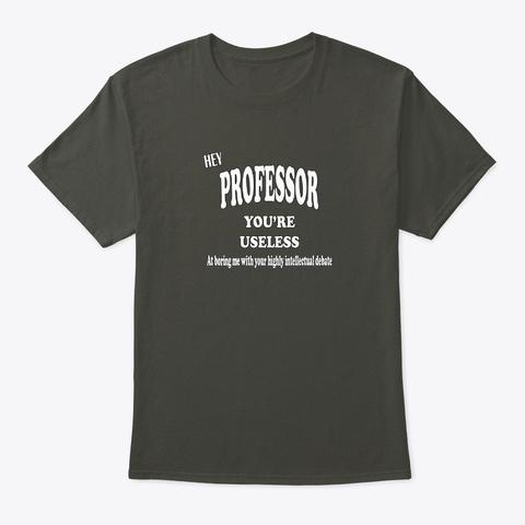 Hey Professor You're Useless Shirt Smoke Gray T-Shirt Front