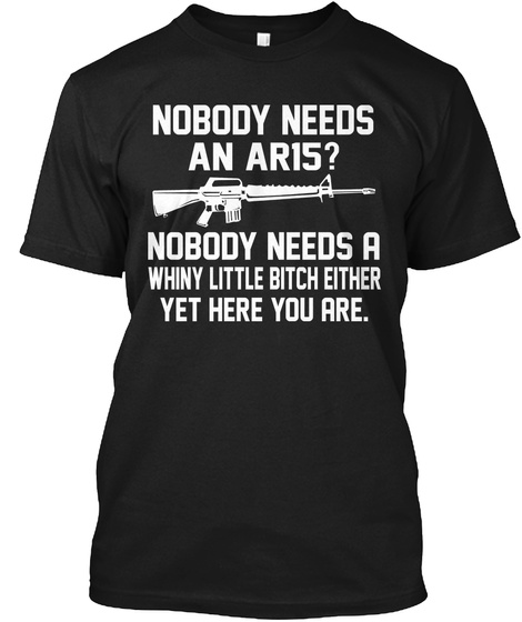 Nobody Needs An Aris Nobody Needs A Whiny Little Bitch Either Yet Here You Are Black T-Shirt Front
