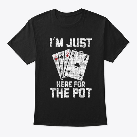 I'm Just Here For The Pot Poker Black T-Shirt Front