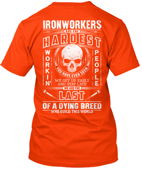 Ironworkers Are The Hardest Workin' People You Have Ever Seen We Get Up Early And Stay Late We Are The Last Of A... Orange Camiseta Back