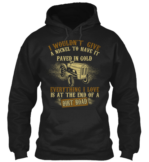 I Wouldn't Give A Nickel To Have It Paved In Gold Everything I Love Is At The End Of A Dirt Road  Black T-Shirt Front