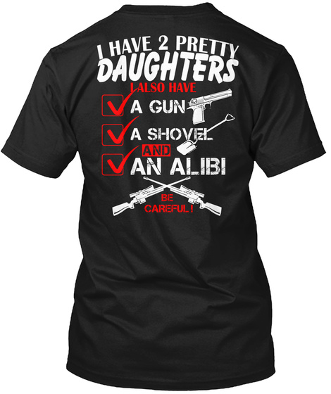 I Have 2 Pretty Daughters I Also Have A Gun A Shovel And An Alibi Be Careful! Black T-Shirt Back