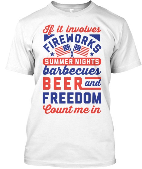If It Involves Fireworks Summer Nights Barbecues Beer And Freedom Count Me In White T-Shirt Front