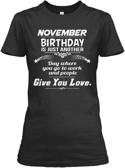 November Birthday Is Just Another Day Where You Go To Worth And People Give Love T Shirt For Women