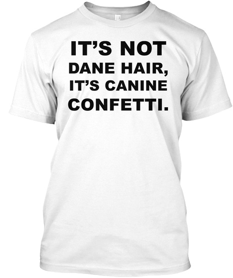 It's Not Dane Hair, It's Canine Confetti. White T-Shirt Front