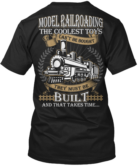 Model Railroading The Coolest Toys Can't Be Bought They Must Be Built And That Takes Time... Black T-Shirt Back