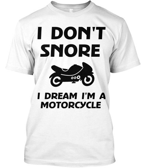 I Don't Snore I Dream I'm A Motorcycle White T-Shirt Front