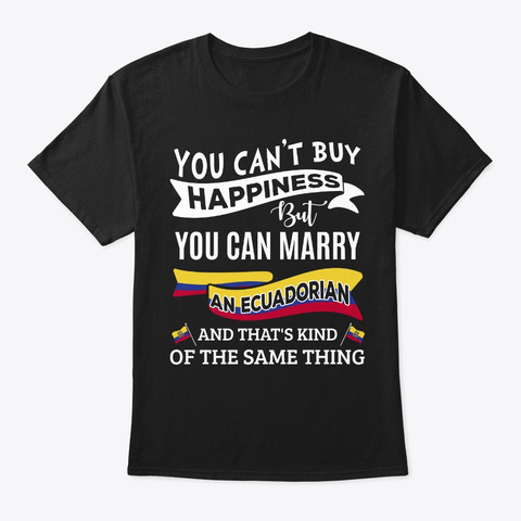 Can't Buy Happiness Can Marry Ecuadorian Black T-Shirt Front