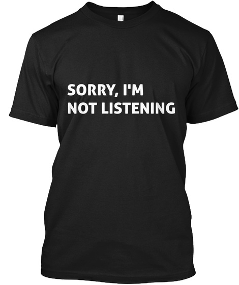 Sorry, I'm Not Listening Black T-Shirt Front