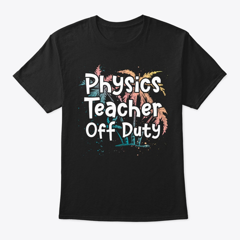 Physics Teacher Vacation Gift Off Duty Black T-Shirt Front