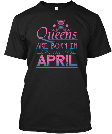 Queens Are Born In April   T Shirts Black T-Shirt Front