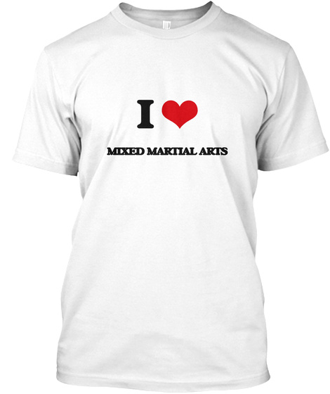 I Love Mixed Martial Arts White T-Shirt Front