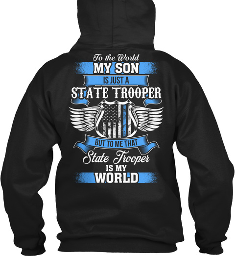 To The World My Son Is Just A State Trooper But To Me That State Trooper Is My World Black T-Shirt Back