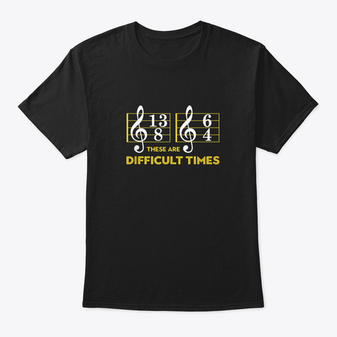 These Are Difficult Times T Shirt   Music Lover Gifts Black T-Shirt Front