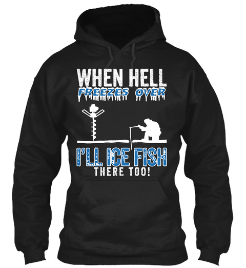 When Hell Freezes Over I'll Ice Fish There Too!  Black Sweatshirt Front