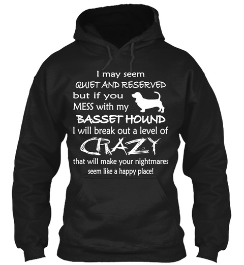 I May Seem Quiet And Reserved But If You Mess With My Basset Hound I Will Break Out A Level Of Crazy That Will Make... Black T-Shirt Front