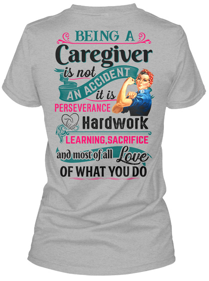 Being A Caregiver Is Not An Accident It Is Perseverance Hardwork Learning Sacrifice And Most Of All Love Of What You Do Sport Grey T-Shirt Back
