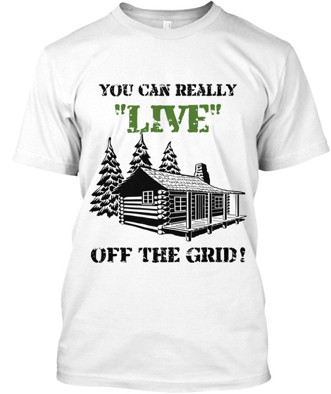 "You Can Really  ""Live"" Off The Grid! White T-Shirt Front"