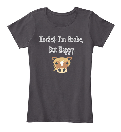 Hor$E$: I'm Broke,  But Happy.  Heathered Charcoal  Women's T-Shirt Front
