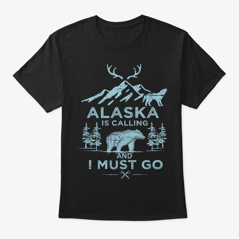 Cool Gift Alaska Is Calling I Must Go Black T-Shirt Front