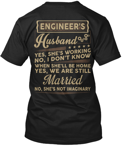 Engineer's Husband Yes, She's Working No, I Don't Know When She'll Be Home Yes, We Are Still Married No, She's Not... Black T-Shirt Back