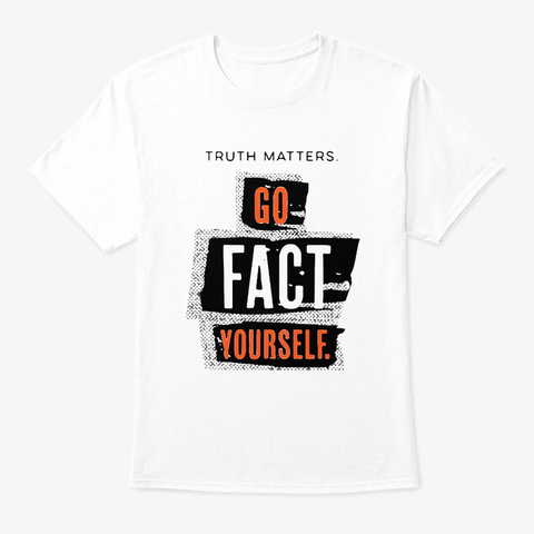 Truth Matters Go Fact Yourself Shirt White T-Shirt Front