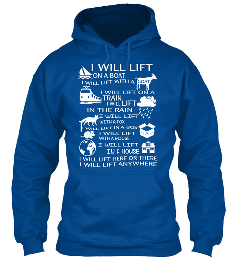 I Will Lift On A Boat I Will Lift With A Goat I Will Lift On A Train I Will Lift In The Rain I Will Lift With A Fox I... Royal T-Shirt Front