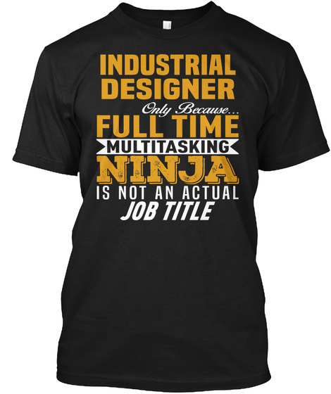 Industrial Designer Only Because... Full Time Multitasking Ninja Is Not An Actual Job Title Black T-Shirt Front